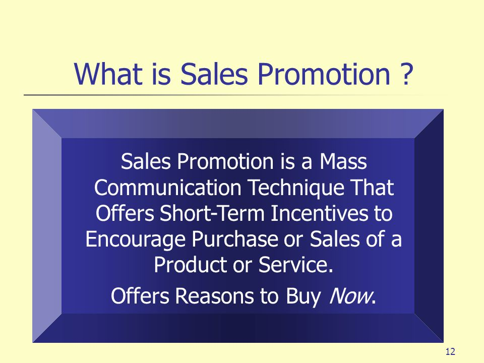 12 What is Sales Promotion ? Sales Promotion is a Mass Communication Technique That Offers Short-Term Incentives to Encourage Purchase or Sales of a P