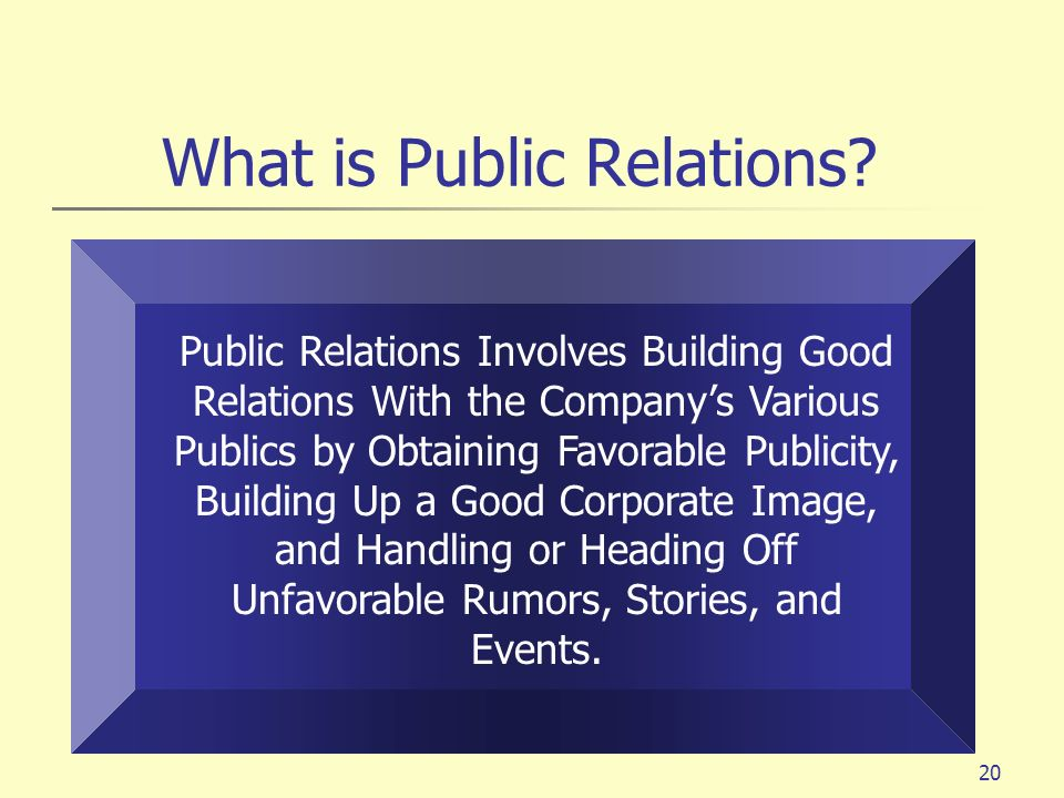 20 What is Public Relations? Public Relations Involves Building Good Relations With the Companys Various Publics by Obtaining Favorable Publicity, Bui