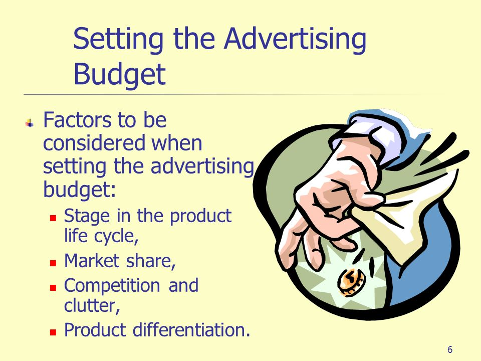 6 Setting the Advertising Budget Factors to be considered when setting the advertising budget: Stage in the product life cycle, Market share, Competit