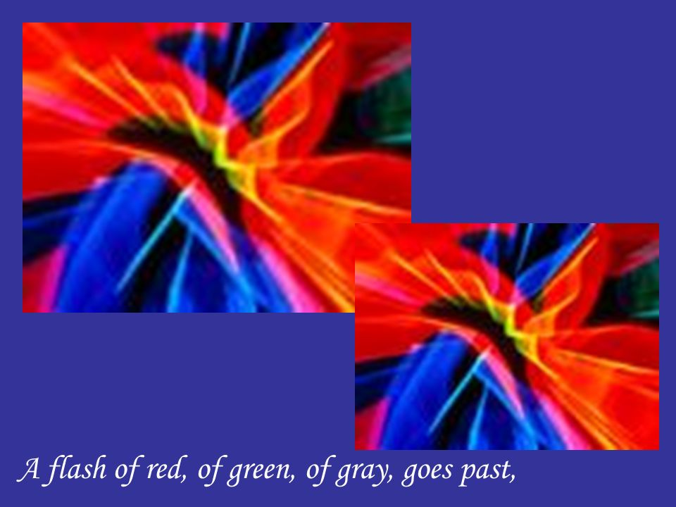A flash of red, of green, of gray, goes past,