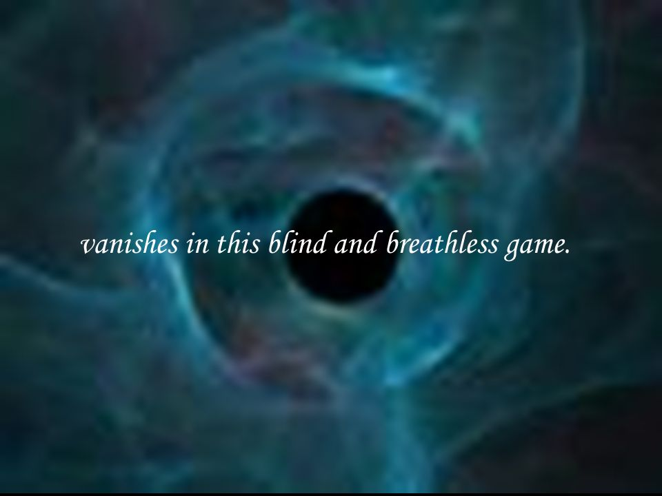 vanishes in this blind and breathless game.