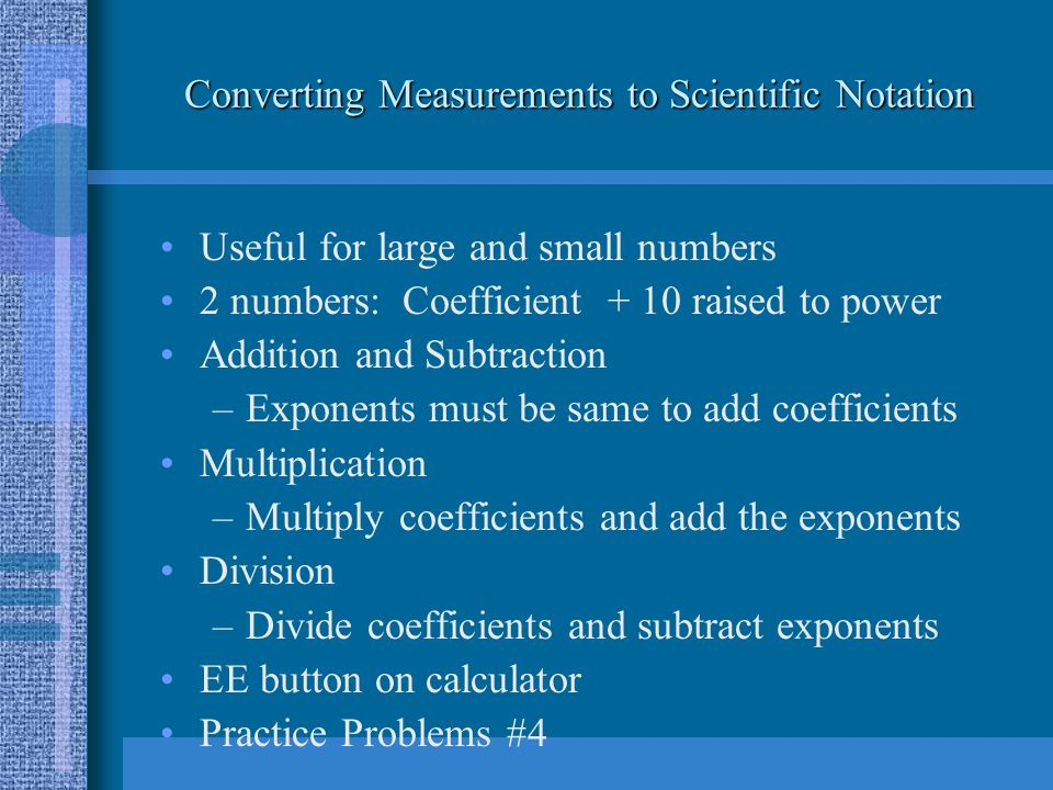 Converting Measurements to Scientific Notation Useful for large and small numbers 2 numbers: Coefficient + 10 raised to power Addition and Subtraction –Exponents must be same to add coefficients Multiplication –Multiply coefficients and add the exponents Division –Divide coefficients and subtract exponents EE button on calculator Practice Problems #4