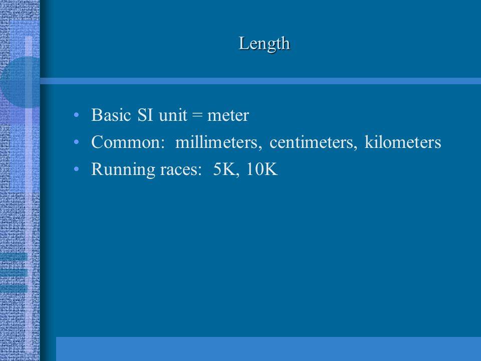 Length Basic SI unit = meter Common: millimeters, centimeters, kilometers Running races: 5K, 10K