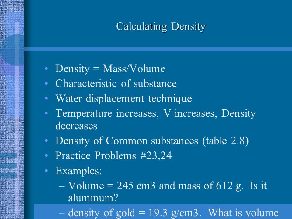 Calculating Density Density = Mass/Volume Characteristic of substance Water displacement technique Temperature increases, V increases, Density decreases Density of Common substances (table 2.8) Practice Problems #23,24 Examples: –Volume = 245 cm3 and mass of 612 g.
