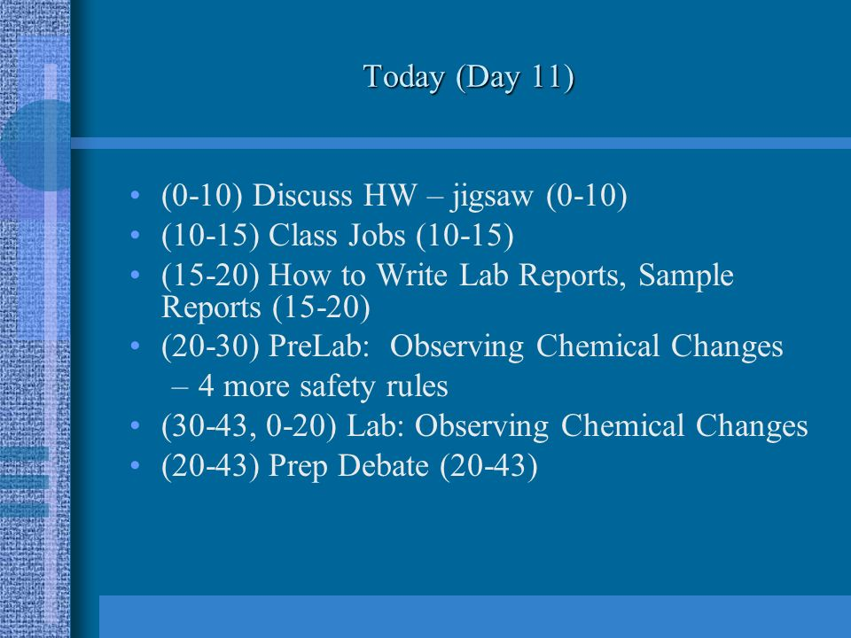 Today (Day 11) (0-10) Discuss HW – jigsaw (0-10) (10-15) Class Jobs (10-15) (15-20) How to Write Lab Reports, Sample Reports (15-20) (20-30) PreLab: Observing Chemical Changes –4 more safety rules (30-43, 0-20) Lab: Observing Chemical Changes (20-43) Prep Debate (20-43)