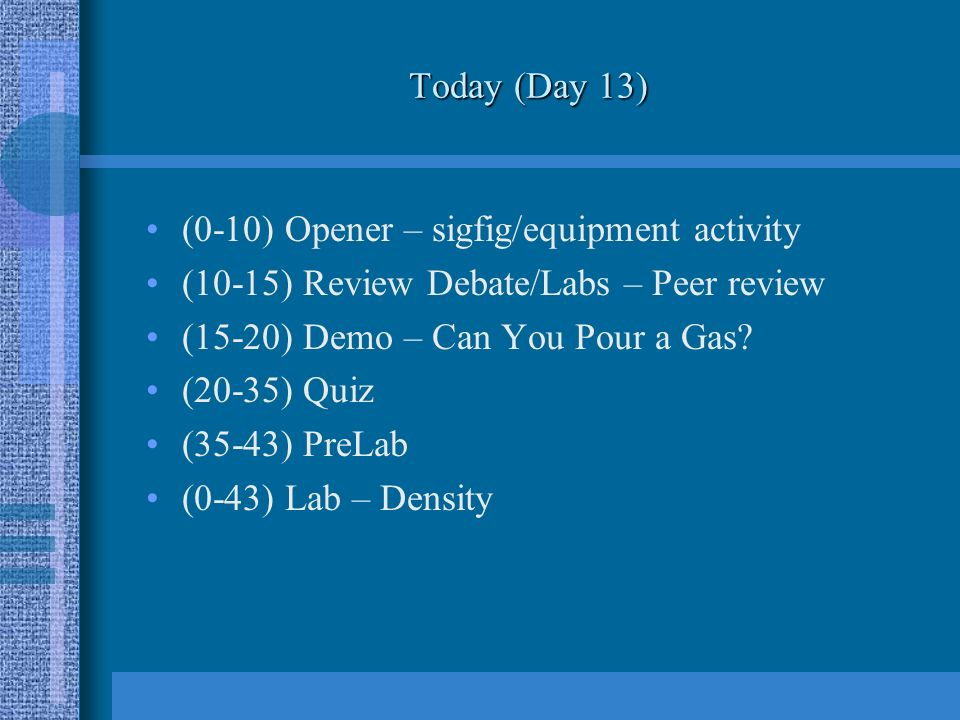 Today (Day 13) (0-10) Opener – sigfig/equipment activity (10-15) Review Debate/Labs – Peer review (15-20) Demo – Can You Pour a Gas.