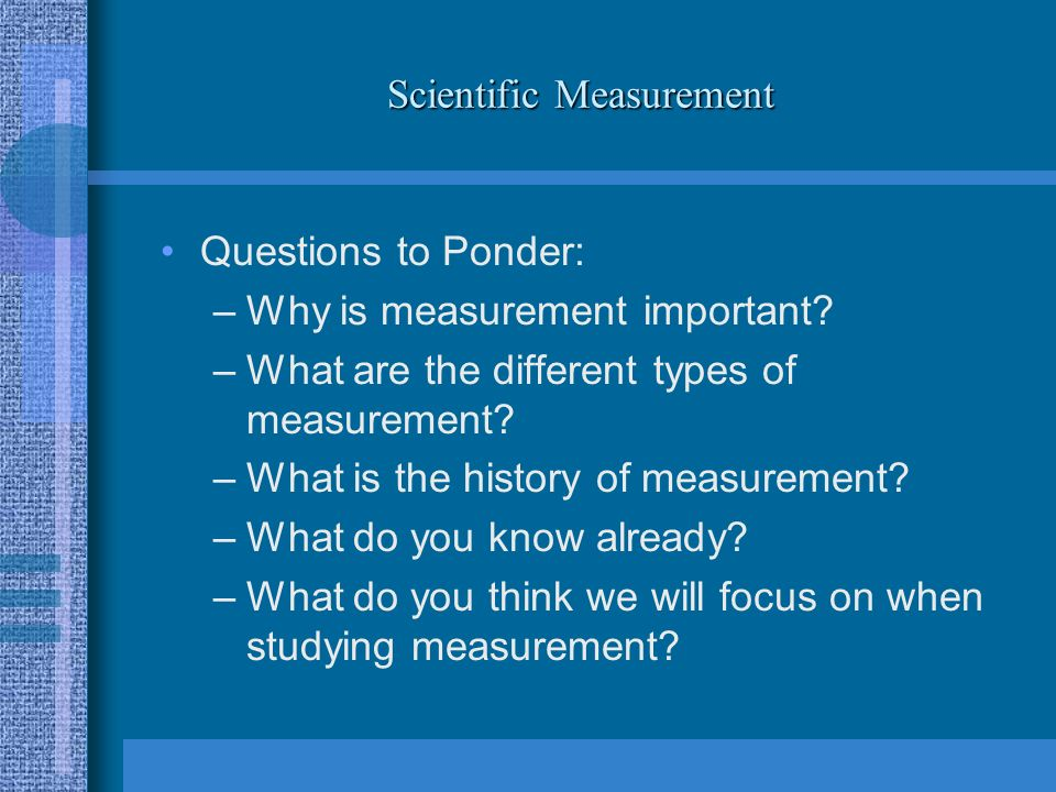 Scientific Measurement Questions to Ponder: –Why is measurement important.
