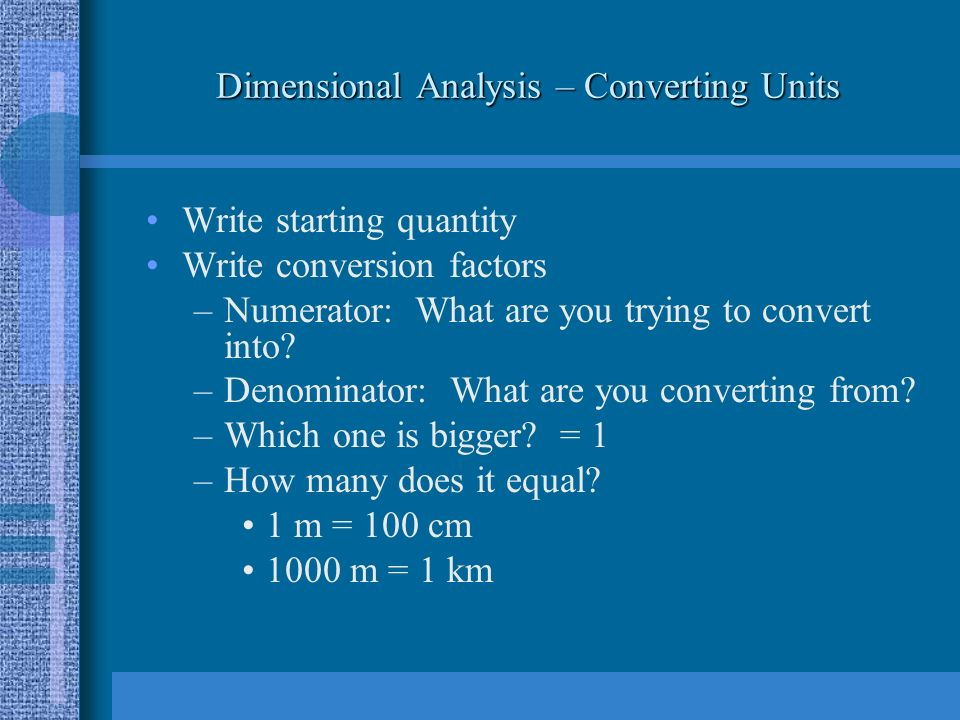 Dimensional Analysis – Converting Units Write starting quantity Write conversion factors –Numerator: What are you trying to convert into.