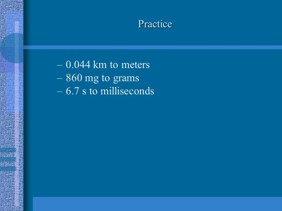 Practice –0.044 km to meters –860 mg to grams –6.7 s to milliseconds