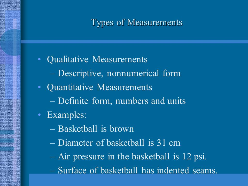 Types of Measurements Qualitative Measurements –Descriptive, nonnumerical form Quantitative Measurements –Definite form, numbers and units Examples: –Basketball is brown –Diameter of basketball is 31 cm –Air pressure in the basketball is 12 psi.