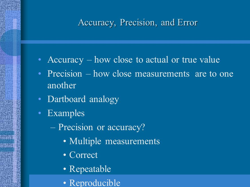 Accuracy, Precision, and Error Accuracy – how close to actual or true value Precision – how close measurements are to one another Dartboard analogy Examples –Precision or accuracy.