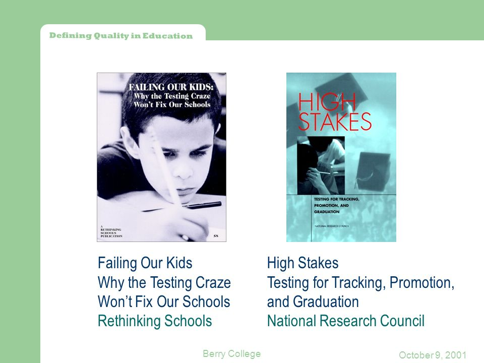 Defining Quality in Education October 9, 2001 Berry College Failing Our Kids Why the Testing Craze Wont Fix Our Schools Rethinking Schools High Stakes Testing for Tracking, Promotion, and Graduation National Research Council