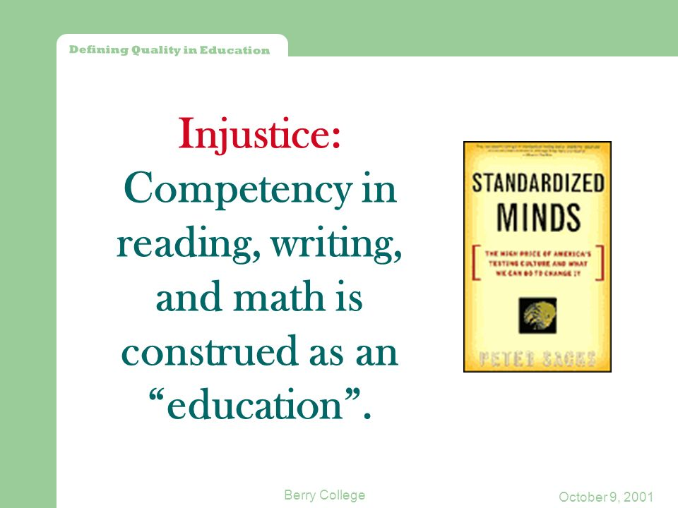 Defining Quality in Education October 9, 2001 Berry College Injustice: Competency in reading, writing, and math is construed as an education.