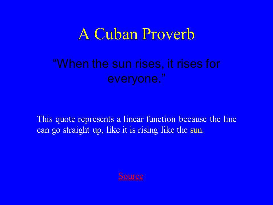 A Cuban Proverb When the sun rises, it rises for everyone.