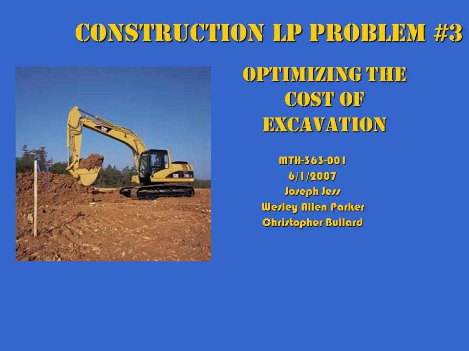 Optimizing the Cost of Excavation MTH-363-0016/1/2007 Joseph Jess Wesley Allen Parker Christopher Bullard Construction LP Problem #3