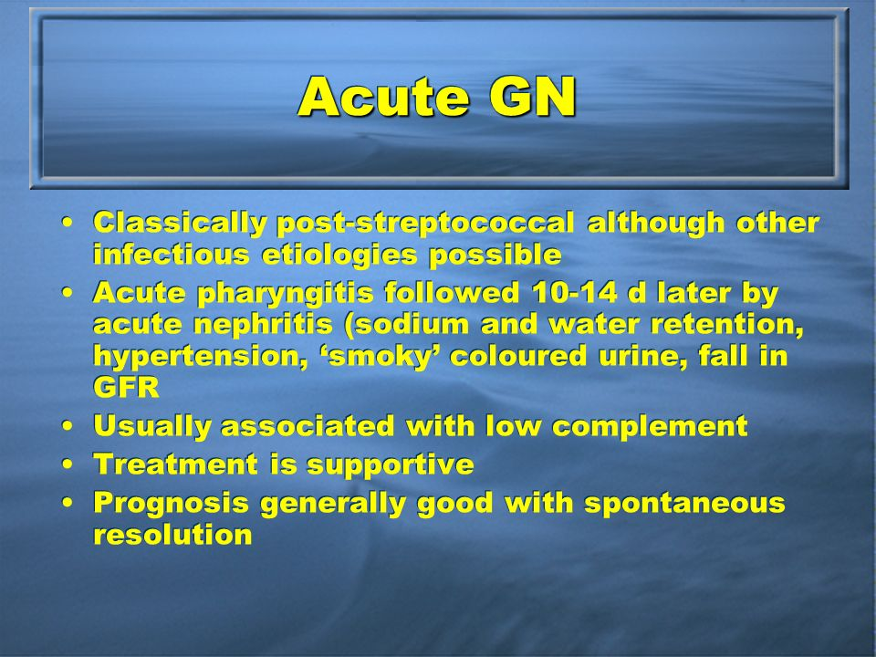 Acute GN Classically post-streptococcal although other infectious etiologies possible Acute pharyngitis followed d later by acute nephritis (sodium and water retention, hypertension, smoky coloured urine, fall in GFR Usually associated with low complement Treatment is supportive Prognosis generally good with spontaneous resolution Classically post-streptococcal although other infectious etiologies possible Acute pharyngitis followed d later by acute nephritis (sodium and water retention, hypertension, smoky coloured urine, fall in GFR Usually associated with low complement Treatment is supportive Prognosis generally good with spontaneous resolution