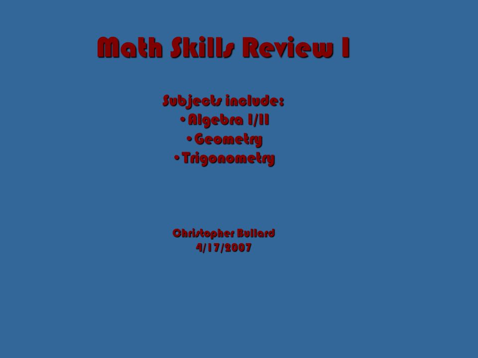 Math Skills Review I Subjects include: Algebra I/IIAlgebra I/II GeometryGeometry TrigonometryTrigonometry Christopher Bullard 4/17/2007