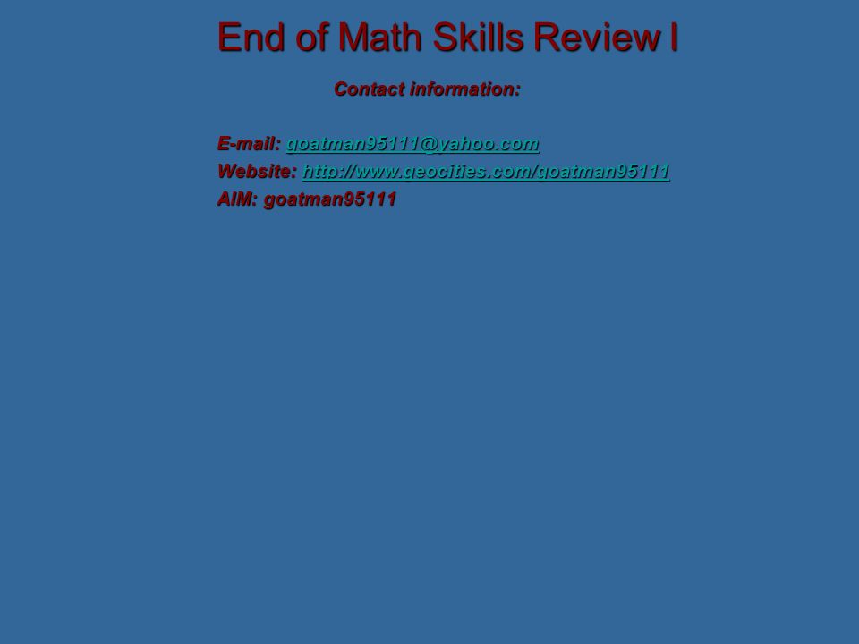 End of Math Skills Review I Contact information: E-mail: goatman95111@yahoo.com goatman95111@yahoo.com Website: http://www.geocities.com/goatman95111 http://www.geocities.com/goatman95111 AIM: goatman95111
