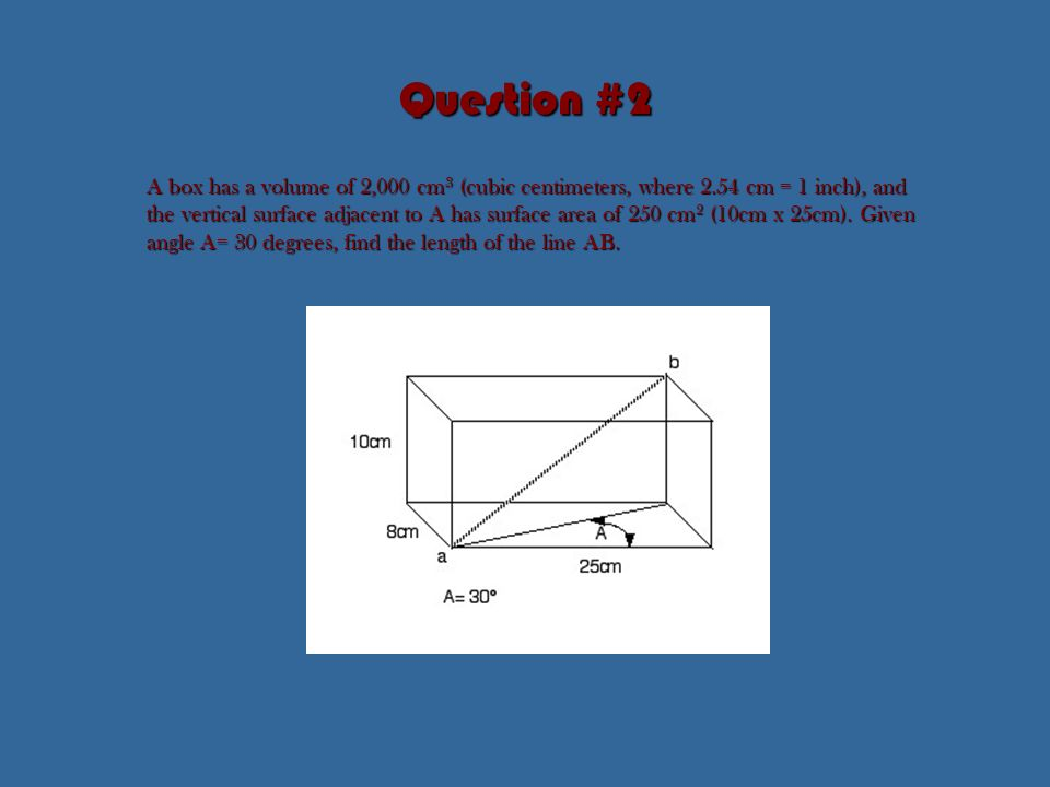 Question #2 A box has a volume of 2,000 cm 3 (cubic centimeters, where 2.54 cm = 1 inch), and the vertical surface adjacent to A has surface area of 250 cm 2 (10cm x 25cm).