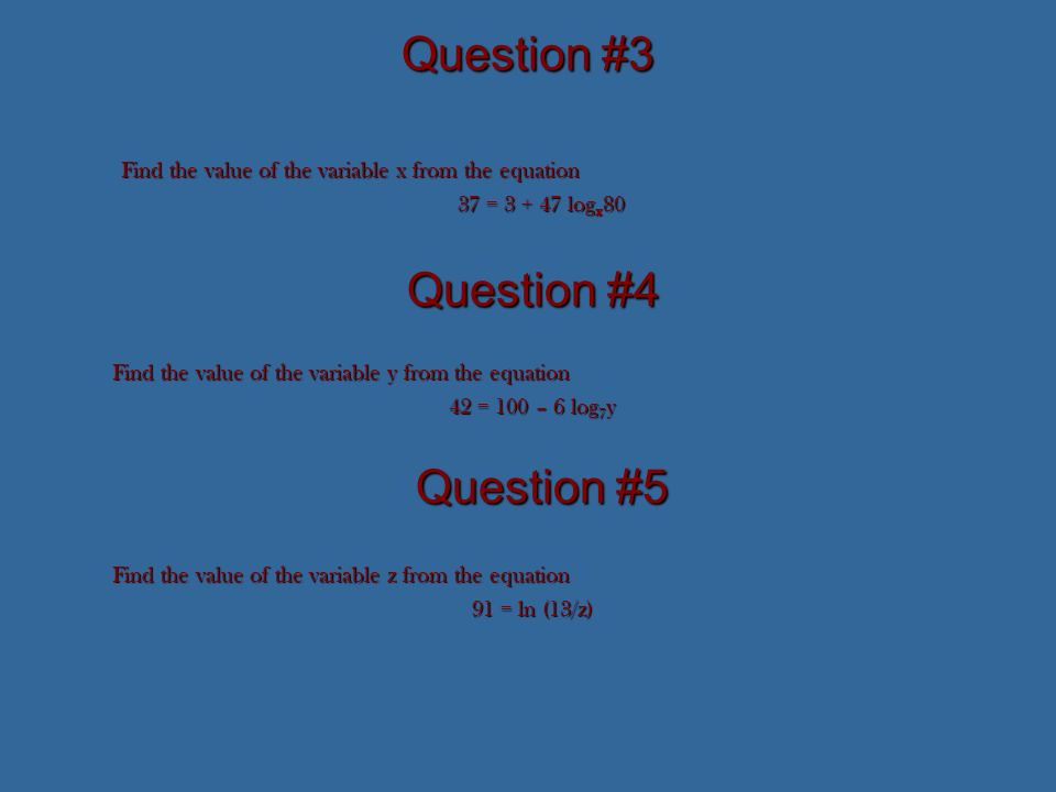 Question #3 Find the value of the variable x from the equation 37 = 3 + 47 log x 80 Question #4 Find the value of the variable y from the equation 42 = 100 – 6 log 7 y Question #5 Find the value of the variable z from the equation 91 = ln (13/z)