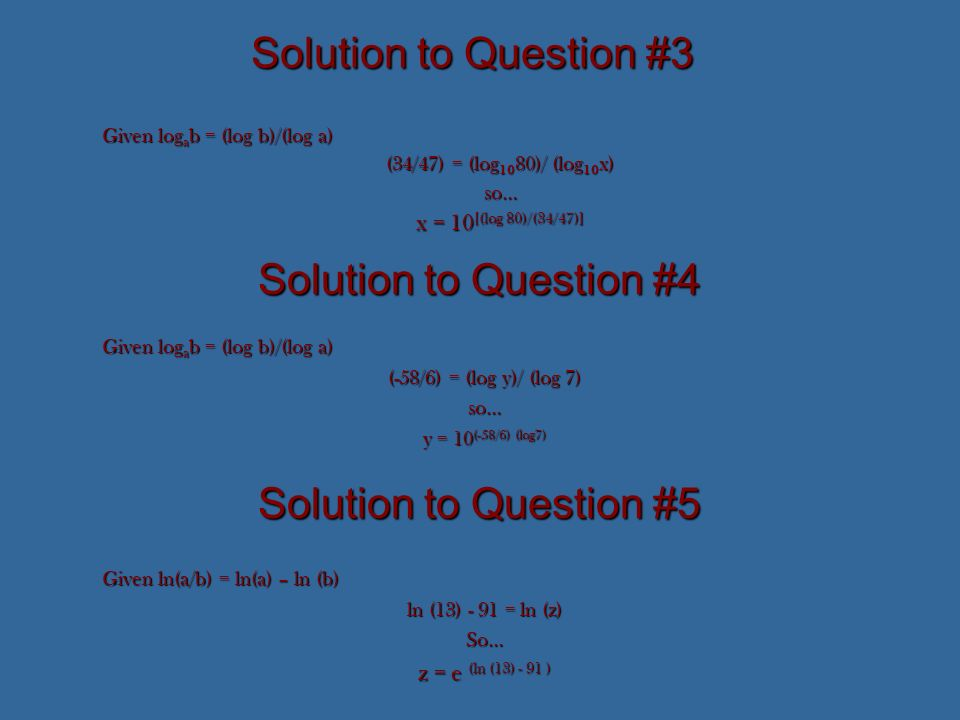 Solution to Question #3 Given log a b = (log b)/(log a) (34/47) = (log 10 80)/ (log 10 x) so… x = 10 [(log 80)/(34/47)] Solution to Question #4 Given log a b = (log b)/(log a) (-58/6) = (log y)/ (log 7) so… y = 10 (-58/6) (log7) Solution to Question #5 Given ln(a/b) = ln(a) – ln (b) ln (13) - 91 = ln (z) So… z = e (ln (13) - 91 )