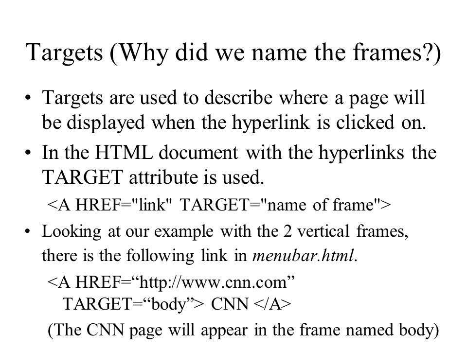 Targets (Why did we name the frames?) Targets are used to describe where a page will be displayed when the hyperlink is clicked on. In the HTML docume