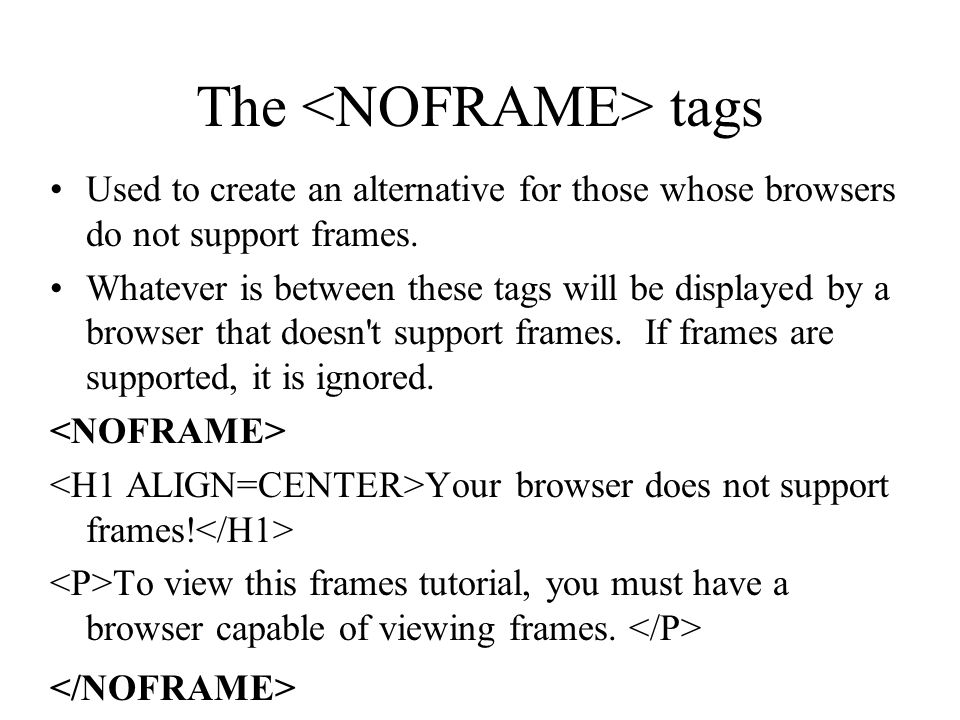 The tags Used to create an alternative for those whose browsers do not support frames. Whatever is between these tags will be displayed by a browser t