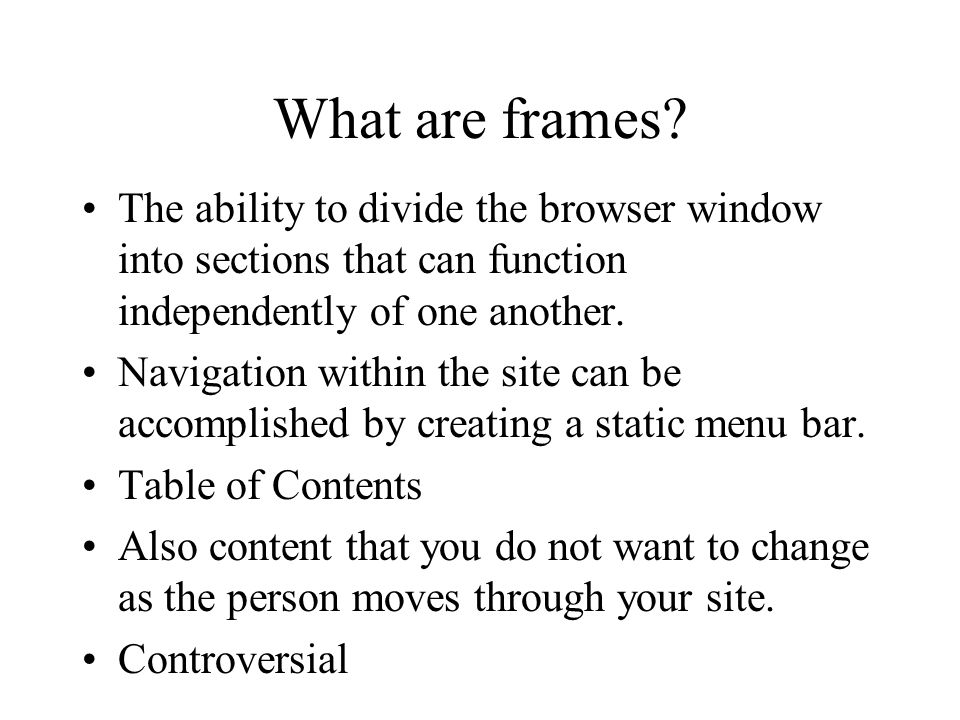 What are frames? The ability to divide the browser window into sections that can function independently of one another. Navigation within the site can