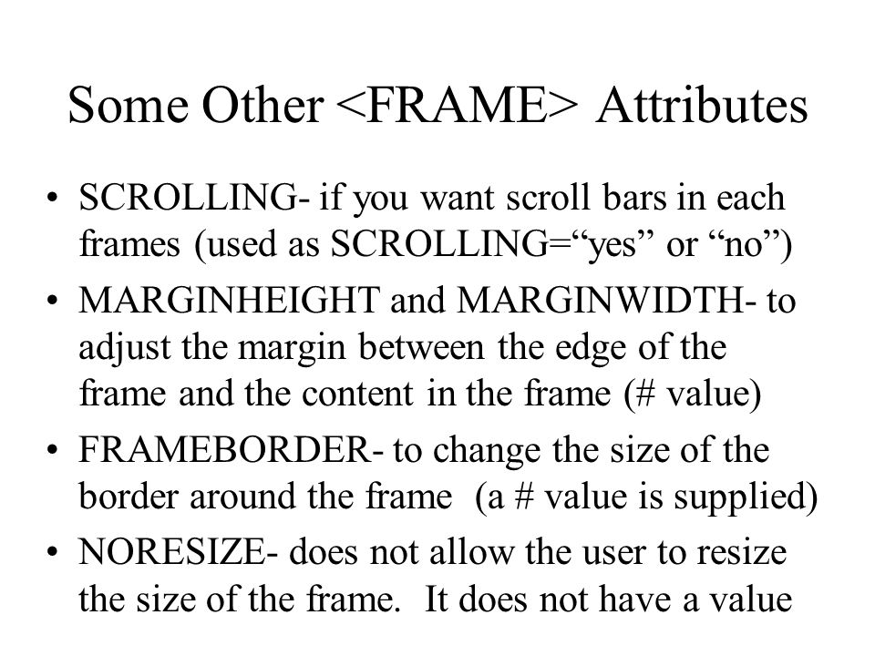 Some Other Attributes SCROLLING- if you want scroll bars in each frames (used as SCROLLING=yes or no) MARGINHEIGHT and MARGINWIDTH- to adjust the marg