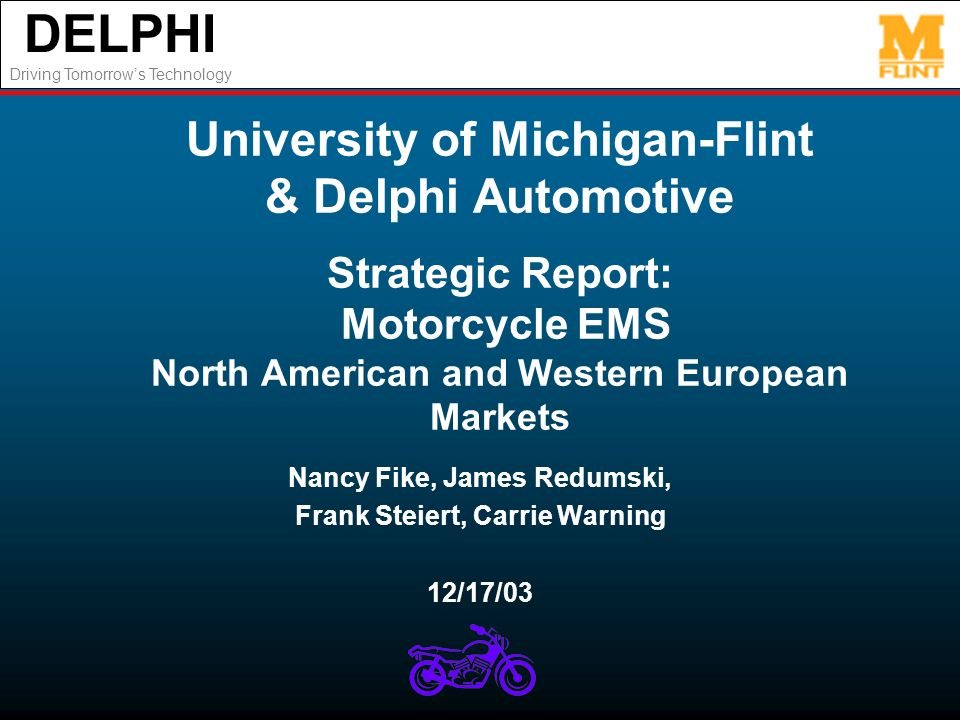 DELPHI Driving Tomorrows Technology University of Michigan-Flint & Delphi Automotive Strategic Report: Motorcycle EMS North American and Western Europ