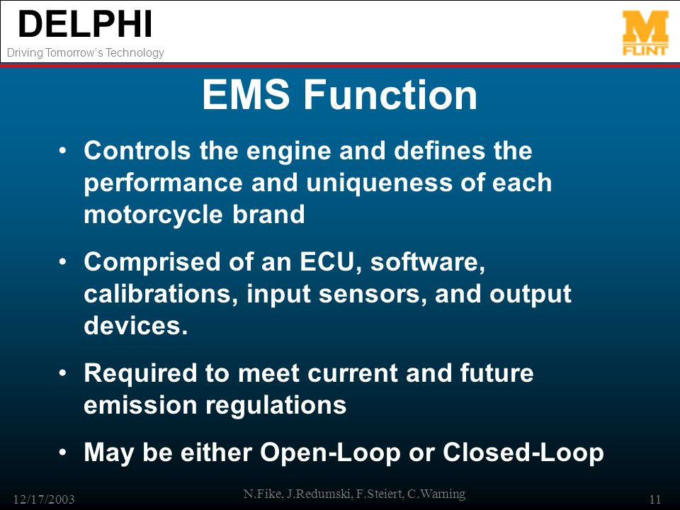 DELPHI Driving Tomorrows Technology 12/17/2003 N.Fike, J.Redumski, F.Steiert, C.Warning 11 EMS Function Controls the engine and defines the performanc