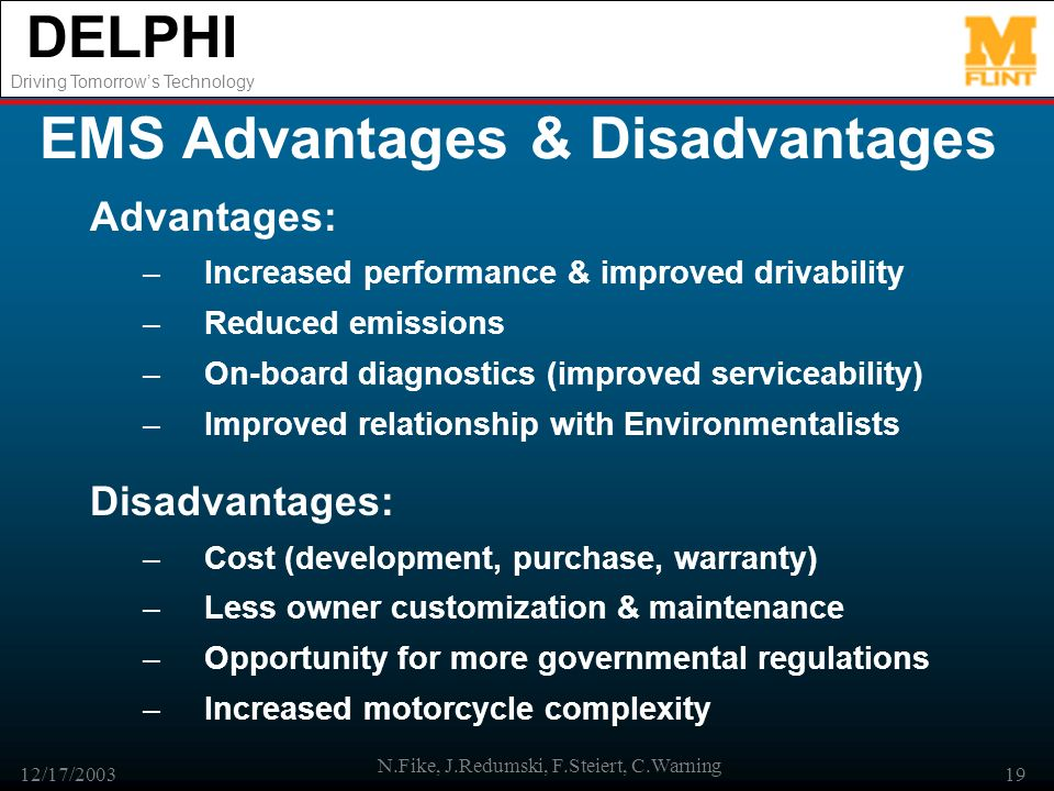 DELPHI Driving Tomorrows Technology 12/17/2003 N.Fike, J.Redumski, F.Steiert, C.Warning 19 EMS Advantages & Disadvantages Advantages: –Increased performance & improved drivability –Reduced emissions –On-board diagnostics (improved serviceability) –Improved relationship with Environmentalists Disadvantages: –Cost (development, purchase, warranty) –Less owner customization & maintenance –Opportunity for more governmental regulations –Increased motorcycle complexity