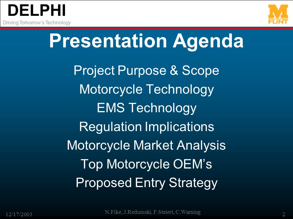 DELPHI Driving Tomorrows Technology 12/17/2003 N.Fike, J.Redumski, F.Steiert, C.Warning 2 Presentation Agenda Project Purpose & Scope Motorcycle Technology EMS Technology Regulation Implications Motorcycle Market Analysis Top Motorcycle OEMs Proposed Entry Strategy