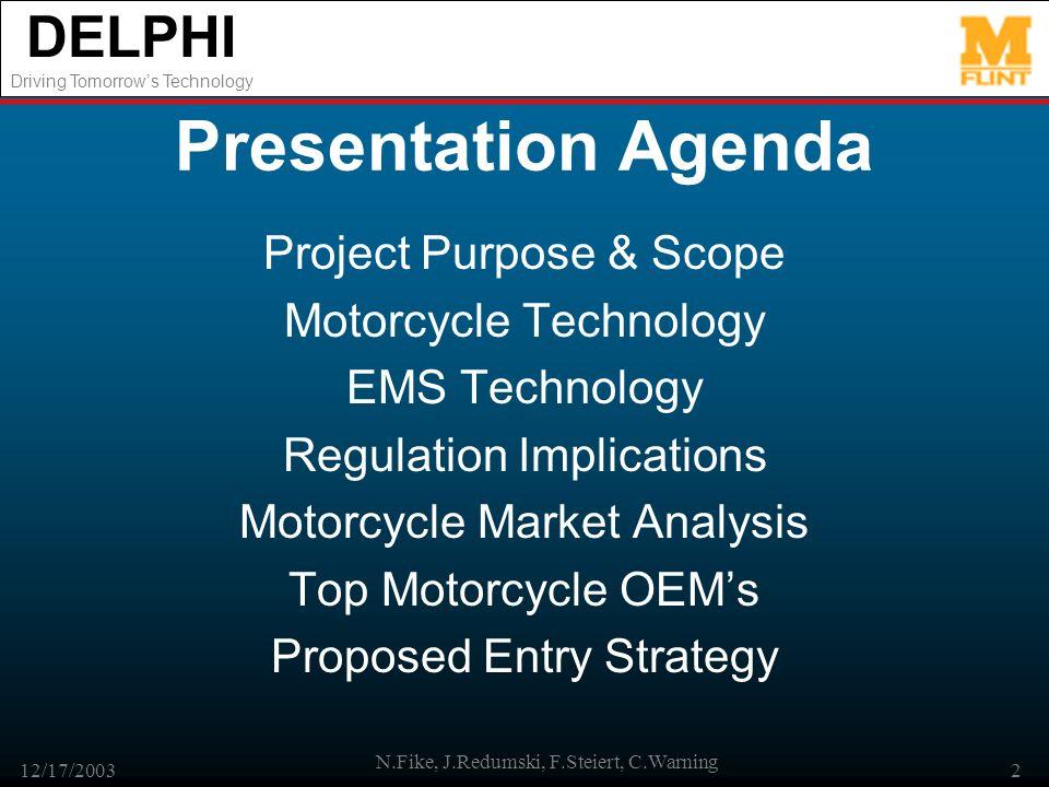 DELPHI Driving Tomorrows Technology 12/17/2003 N.Fike, J.Redumski, F.Steiert, C.Warning 2 Presentation Agenda Project Purpose & Scope Motorcycle Techn