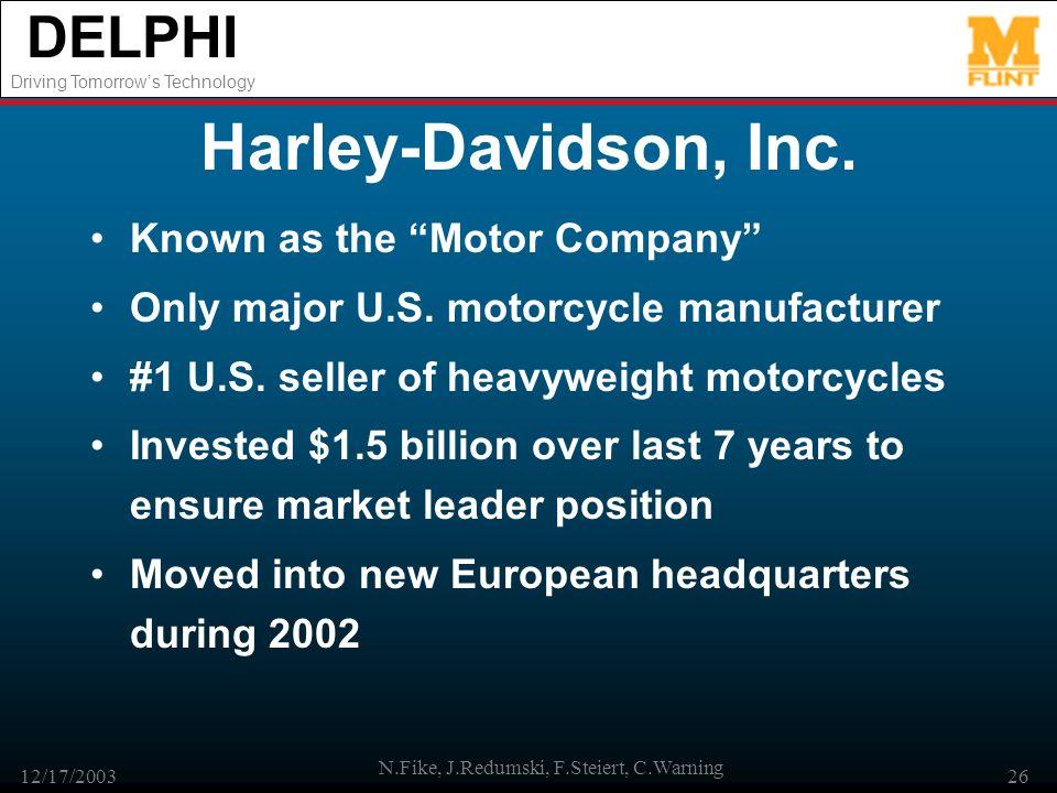 DELPHI Driving Tomorrows Technology 12/17/2003 N.Fike, J.Redumski, F.Steiert, C.Warning 26 Harley-Davidson, Inc. Known as the Motor Company Only major