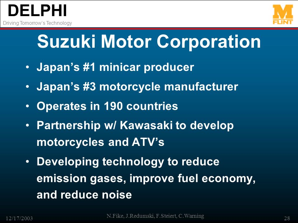 DELPHI Driving Tomorrows Technology 12/17/2003 N.Fike, J.Redumski, F.Steiert, C.Warning 28 Suzuki Motor Corporation Japans #1 minicar producer Japans #3 motorcycle manufacturer Operates in 190 countries Partnership w/ Kawasaki to develop motorcycles and ATVs Developing technology to reduce emission gases, improve fuel economy, and reduce noise