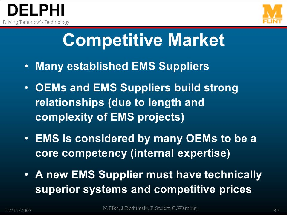 DELPHI Driving Tomorrows Technology 12/17/2003 N.Fike, J.Redumski, F.Steiert, C.Warning 37 Competitive Market Many established EMS Suppliers OEMs and EMS Suppliers build strong relationships (due to length and complexity of EMS projects) EMS is considered by many OEMs to be a core competency (internal expertise) A new EMS Supplier must have technically superior systems and competitive prices