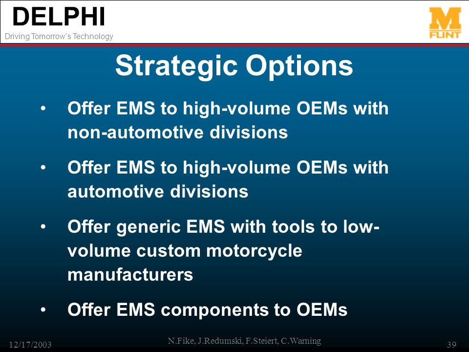 DELPHI Driving Tomorrows Technology 12/17/2003 N.Fike, J.Redumski, F.Steiert, C.Warning 39 Strategic Options Offer EMS to high-volume OEMs with non-automotive divisions Offer EMS to high-volume OEMs with automotive divisions Offer generic EMS with tools to low- volume custom motorcycle manufacturers Offer EMS components to OEMs