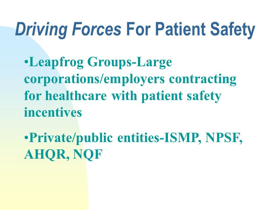 Driving Forces For Patient Safety n at least 44,000 and perhaps as many as 98,000 deaths per year related to medical errors n the lowest estimate exceeds the number attributable to the 8th leading cause of death n medication errors account for 1 0f 854 inpatient hospital deaths, and 1 of 131 outpatient deaths The Institute Of Medicines Report: To Err Is Human Source:http://www4.nationalacademies.org/iom/iomhome.nsf
