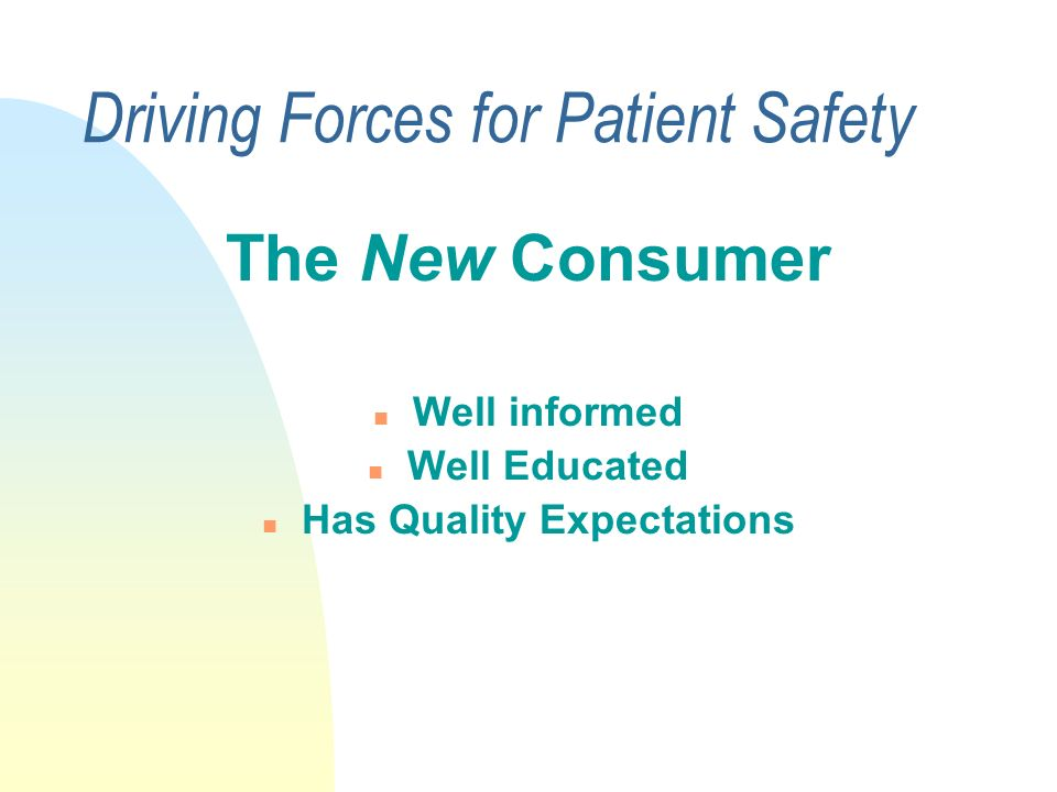 Driving Forces for Patient Safety Regulatory bodies--HCFA, JCAHO JCAHO –Sentinel Event Policy mid 1990s –New Standards Effective July 1, 2001 –Patient Safety Goals, 2003/2004 HCFA –New QA/PI Condition of Participation, March 03