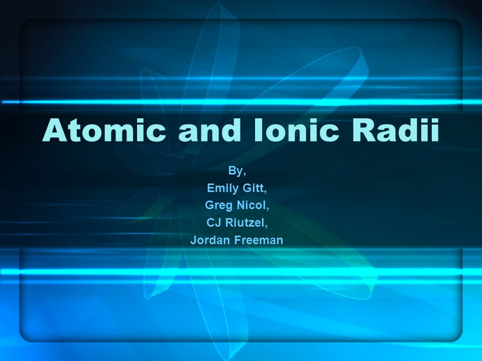 Atomic and Ionic Radii By, Emily Gitt, Greg Nicol, CJ Riutzel, Jordan Freeman