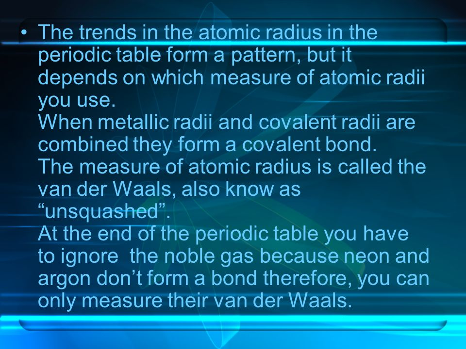 The trends in the atomic radius in the periodic table form a pattern, but it depends on which measure of atomic radii you use. When metallic radii and