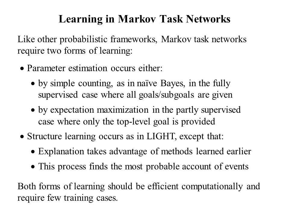 Learning in Markov Task Networks Like other probabilistic frameworks, Markov task networks require two forms of learning: Parameter estimation occurs either: by simple counting, as in naïve Bayes, in the fully supervised case where all goals/subgoals are given by expectation maximization in the partly supervised case where only the top-level goal is provided Structure learning occurs as in LIGHT, except that: Explanation takes advantage of methods learned earlier This process finds the most probable account of events Both forms of learning should be efficient computationally and require few training cases.