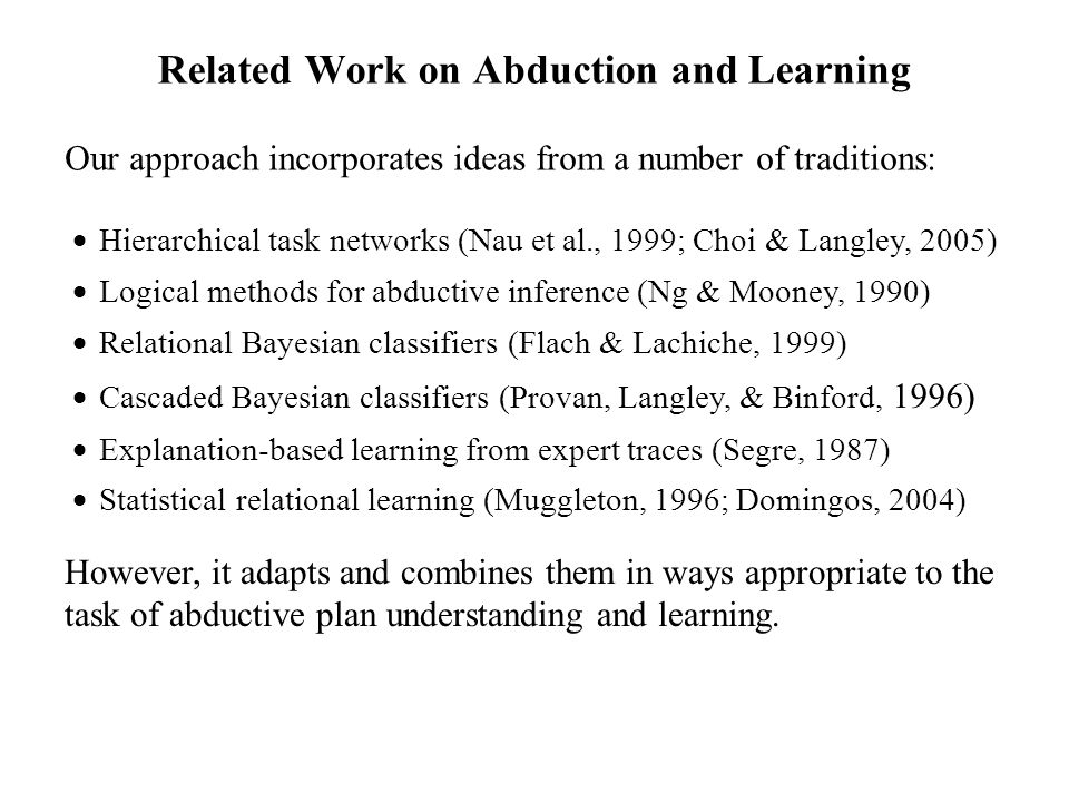 Related Work on Abduction and Learning Our approach incorporates ideas from a number of traditions: Hierarchical task networks (Nau et al., 1999; Choi & Langley, 2005) Logical methods for abductive inference (Ng & Mooney, 1990) Relational Bayesian classifiers (Flach & Lachiche, 1999) Cascaded Bayesian classifiers (Provan, Langley, & Binford, 1996) Explanation-based learning from expert traces (Segre, 1987) Statistical relational learning (Muggleton, 1996; Domingos, 2004) However, it adapts and combines them in ways appropriate to the task of abductive plan understanding and learning.