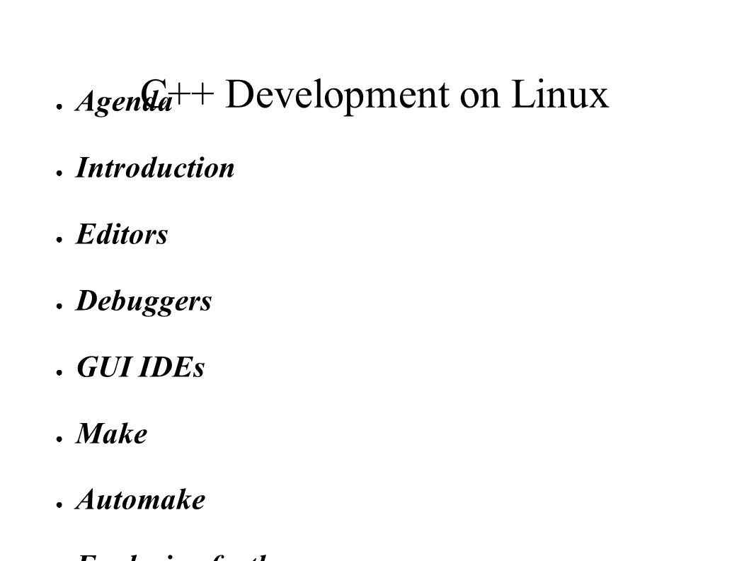 C++ Development on Linux Agenda Introduction Editors Debuggers GUI IDEs Make Automake Exploring further