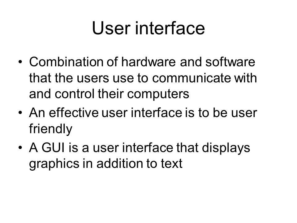 User interface Combination of hardware and software that the users use to communicate with and control their computers An effective user interface is to be user friendly A GUI is a user interface that displays graphics in addition to text