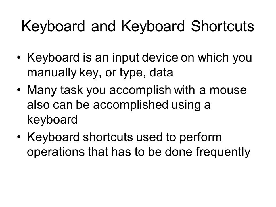 Keyboard and Keyboard Shortcuts Keyboard is an input device on which you manually key, or type, data Many task you accomplish with a mouse also can be accomplished using a keyboard Keyboard shortcuts used to perform operations that has to be done frequently
