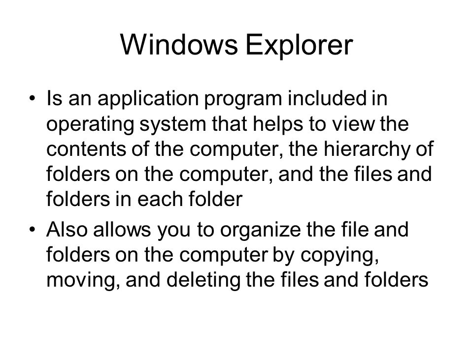 Windows Explorer Is an application program included in operating system that helps to view the contents of the computer, the hierarchy of folders on the computer, and the files and folders in each folder Also allows you to organize the file and folders on the computer by copying, moving, and deleting the files and folders