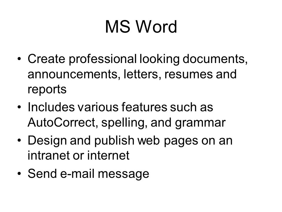 MS Word Create professional looking documents, announcements, letters, resumes and reports Includes various features such as AutoCorrect, spelling, and grammar Design and publish web pages on an intranet or internet Send e-mail message
