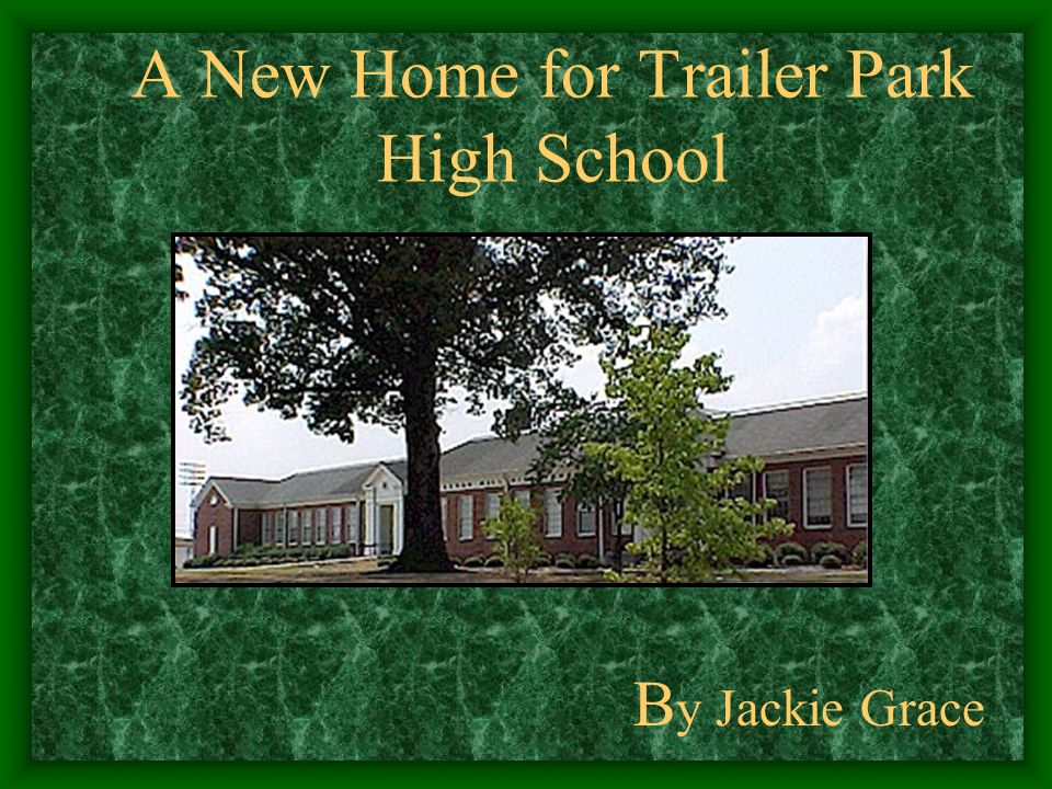 A New Home for Trailer Park High School B y Jackie Grace